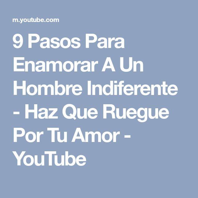 9 Pasos Para Enamorar A Un Hombre Indiferente - Haz Que Ruegue Por Tu Amor - YouTube