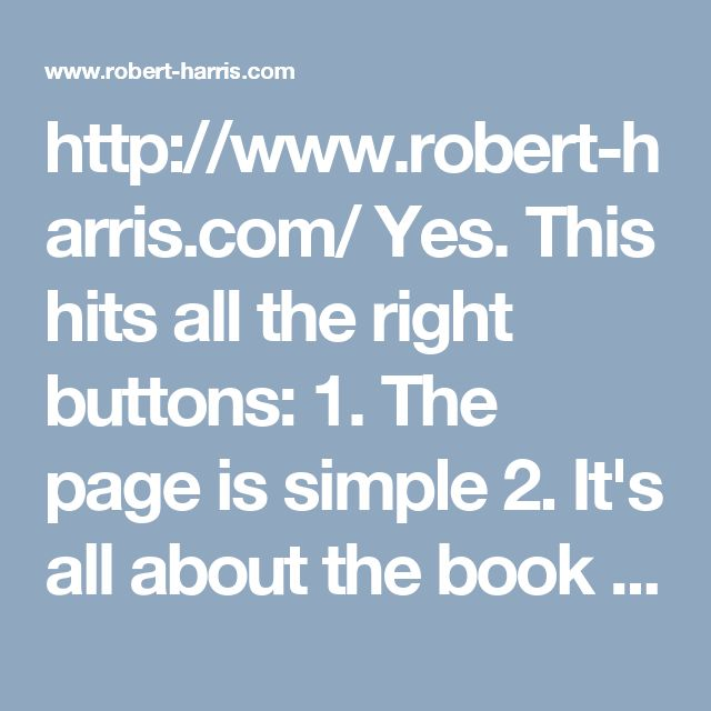 http://www.robert-harris.com/ Yes. This hits all the right buttons: 1. The page is simple 2. It's all about the book -- and should be. 3. Immediately can see what it's about. 4. I like the one-colour background: it's elegant. 5. I especially like not having a menu ribbon, for want of a better word. That is, the menu items are on a different background colour to the rest of the site. 6. It looks good on the phone too -- much the same. This is the best I've seen so far.