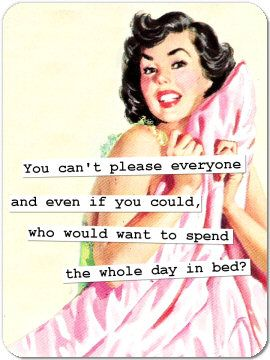 You can't please everyone and even if you could, who would want to spend the whole day in bed?  #vintage_humor #retro #housewife
