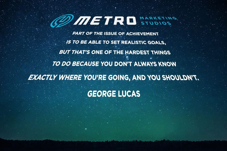 Part of the issue of achievement is to be able to set realistic goals, but that's one of the hardest things to do because you don't always know exactly where you're going, and you shouldn't.  George Lucas