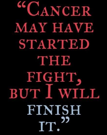 Cancer may have started the fight, but I will finish it. Cancer quotes on…