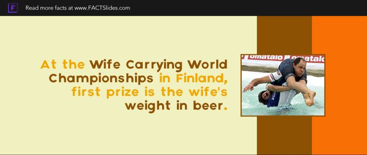 At the Wife Carrying World Championships in Finland, first prize is the wife's weight in beer.