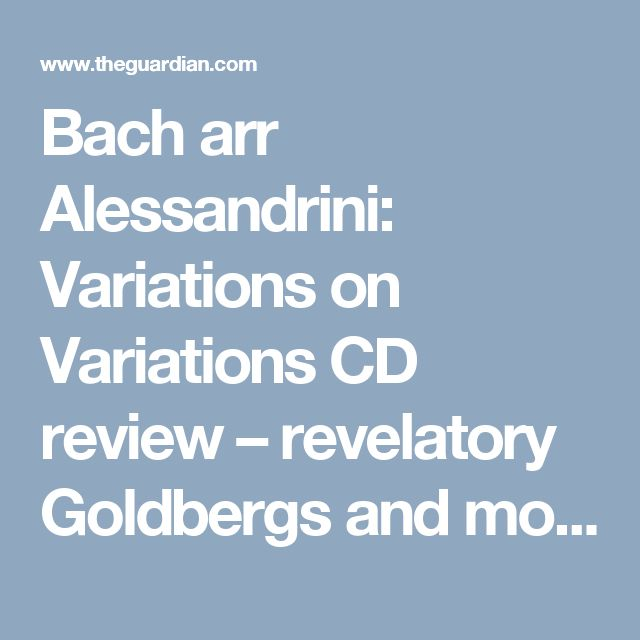 Bach arr Alessandrini: Variations on Variations CD review – revelatory Goldbergs and more | Music | The Guardian