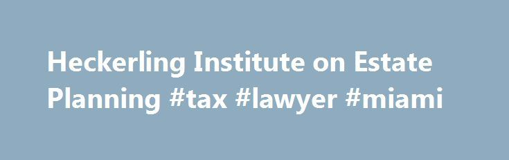 Heckerling Institute on Estate Planning #tax #lawyer #miami http://alabama.nef2.com/heckerling-institute-on-estate-planning-tax-lawyer-miami/  # 52 nd Annual Heckerling Institute on Estate Planning January 22 – 26, 2018 SAVE THE DATE! Institute Registration Opens August 1 st Heckerling Institute on Estate Planning The Leading Estate Planning Program! As the premier conference for estate planning professionals, the Heckerling Institute on Estate Planning provides unparalleled educational and…