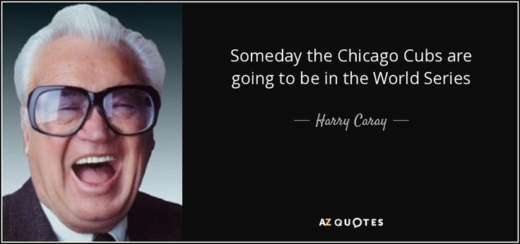 Harry Caray quote: Someday the Chicago Cubs are going to be in the...