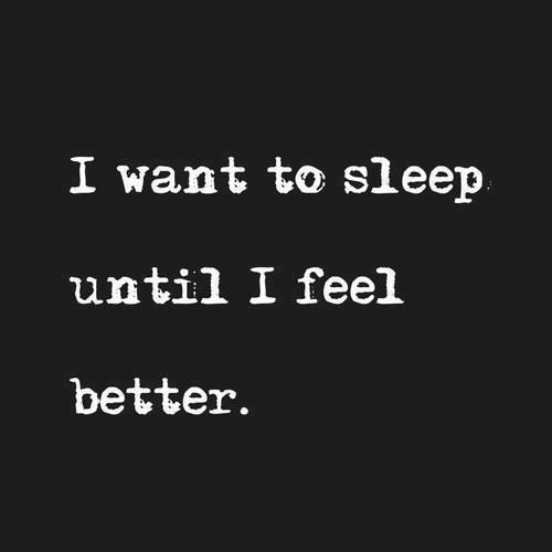 Really. I just want to sleep until i feel better. Cause its better to sleep than making people feel bad or be in depression myself. :(