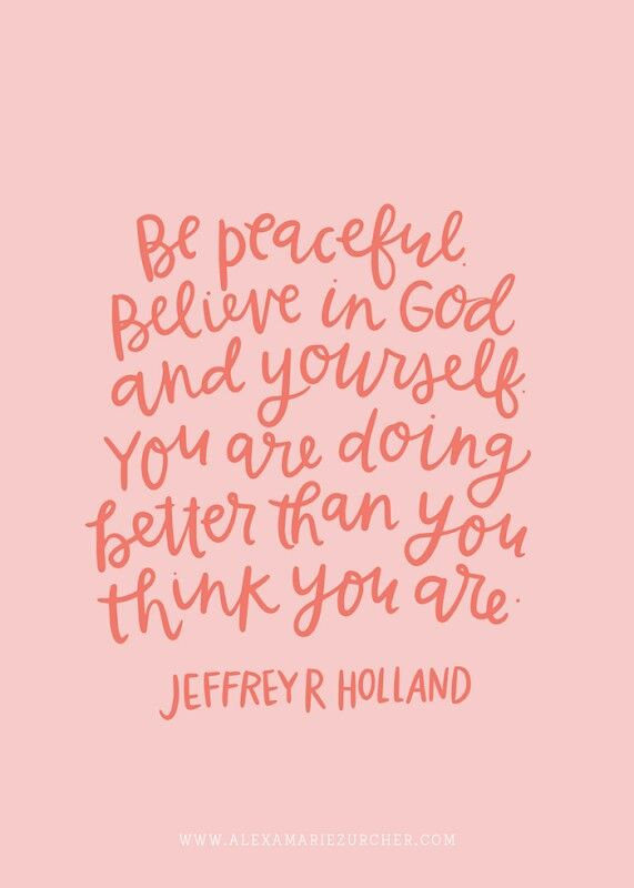 Believe in God and yourself....  -Elder Jeffrey R Holland
