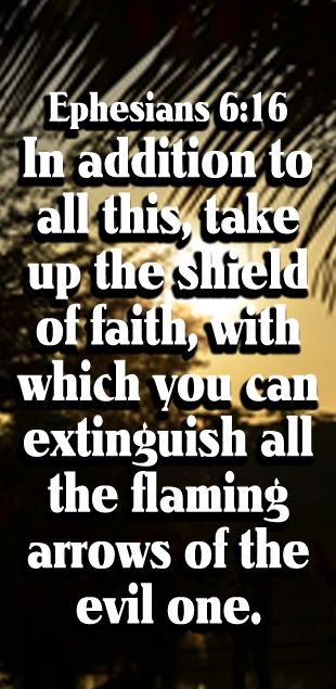 Above all lift up the large shield of faith, with which you will be able to quench all the fiery darts of the evil one. - Ephesians 6:16