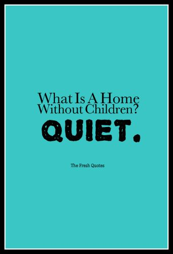 ...and boring!! Funny Children quotes - What Is A Home Without Children Quiet. » Henny Youngman
