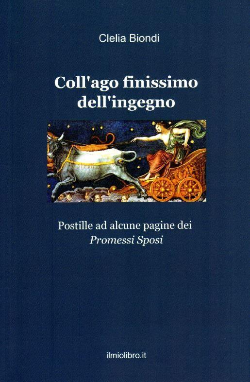 """Il bel libro di Clelia Biondi """"Coll'ago finissimo dell'ingegno. Postille ad alcune pagine dei Promessi Sposi"""", finalista al Premio Soldati"""