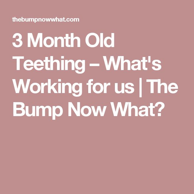 3 Month Old Teething – What's Working for us   The Bump Now What?
