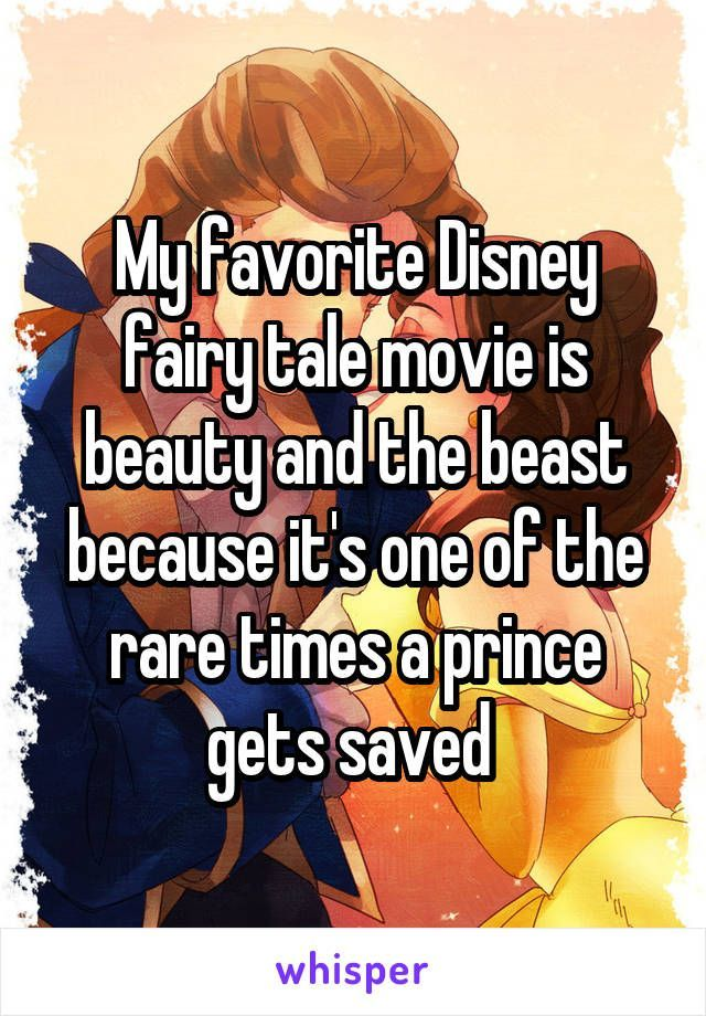 My favorite Disney fairy tale movie is beauty and the beast because it's one of the rare times a prince gets saved