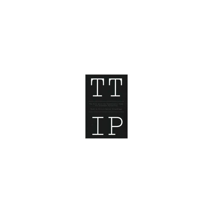 Ttip : The Truth About the Transatlantic Trade and Investment Partnership (Paperback) (Ferdi De Ville &
