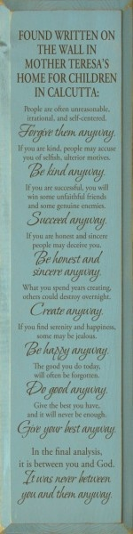 Found written on the wall in Mother Teresa's home for children in Calcutta: People are often unreasonable, irrational, and self-centered. Forgive them anyway. If you are kind, people may accuse you of selfish, ulterior motives. Be kind anyway. If you