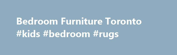 Bedroom Furniture Toronto Kids Bedroom Rugs Http Bedroom Remmont Com Bedroom Furniture Toronto Kids Bedroom Rugs Bedroom Furniture Toronto
