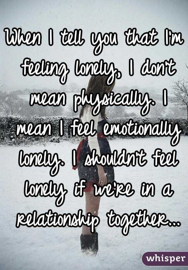 """When I tell you that I'm feeling lonely, I don't mean physically. I mean I feel emotionally lonely. I shouldn't feel lonely if we're in a relationship together..."""