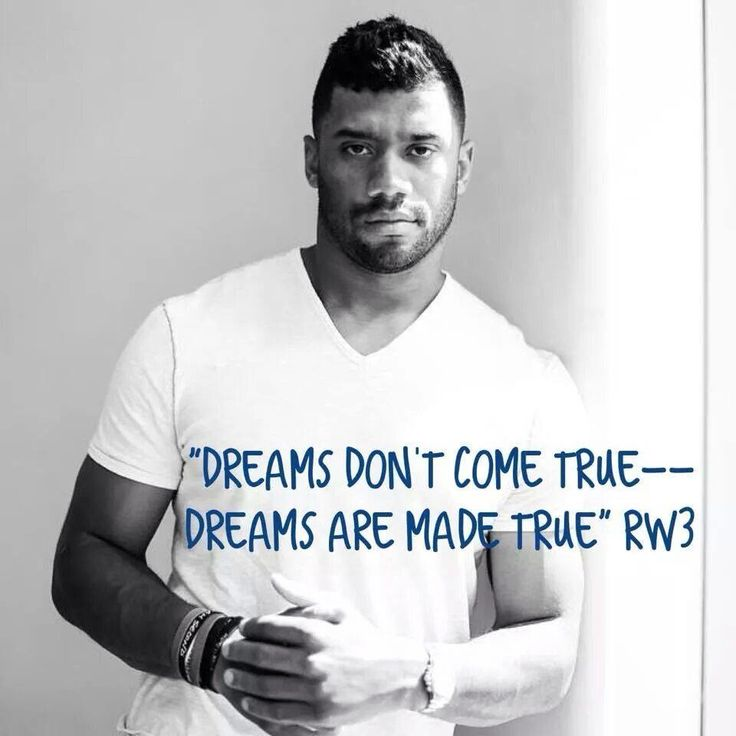 """Dreams don't come true - - - Dreams are made true."". Russell Wilson, Seattle Seahawks Superbowl Champion"