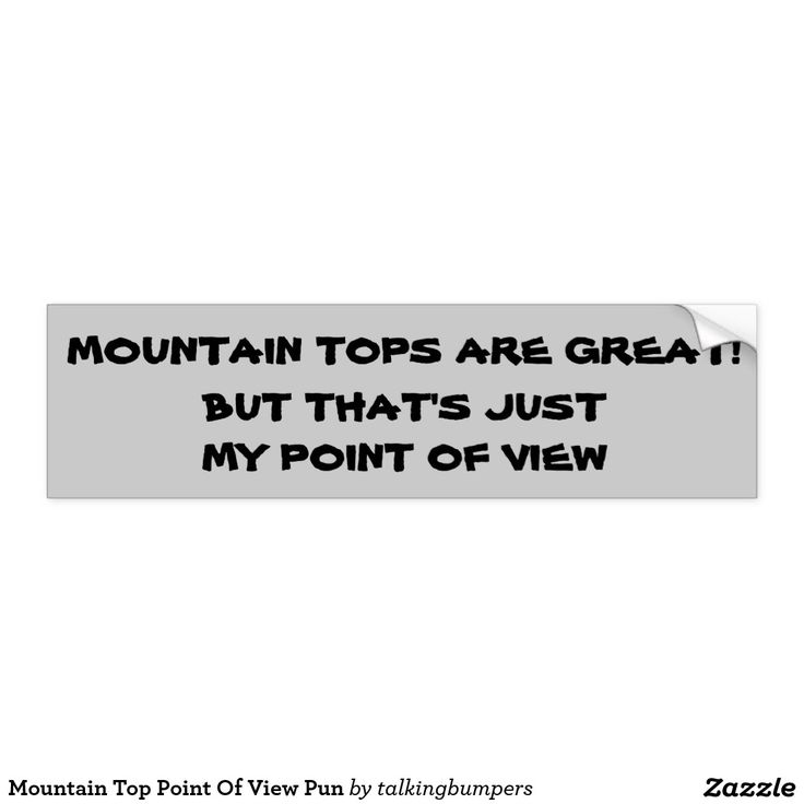 """Mountain Top Point Of View Pun Bumper Sticker. climbers, hikers, or just pun lovers should enjoy this one.  for trucks, cars or on your back pack, let people know that you have a view that is """"above"""" theirs."""