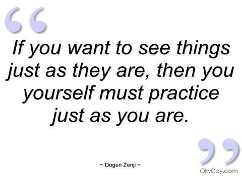 If you want to see things just as they are - Dogen Zenji - Quotes and sayings