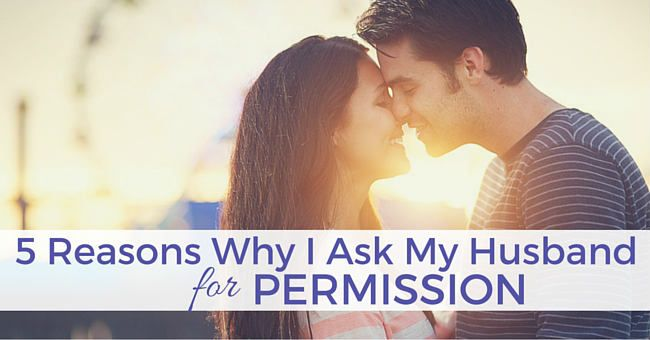 Yep, I ask my husband for permission. Here's why it's a great thing in our marriage.