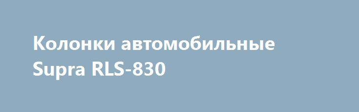 Колонки автомобильные Supra RLS-830 http://autotorservice.ru/products/51127-kolonki-avtomobilnye-supra-rls-830  Колонки автомобильные Supra RLS-830 со скидкой 1277 рублей. Подробнее о предложении на странице: http://autotorservice.ru/products/51127-kolonki-avtomobilnye-supra-rls-830