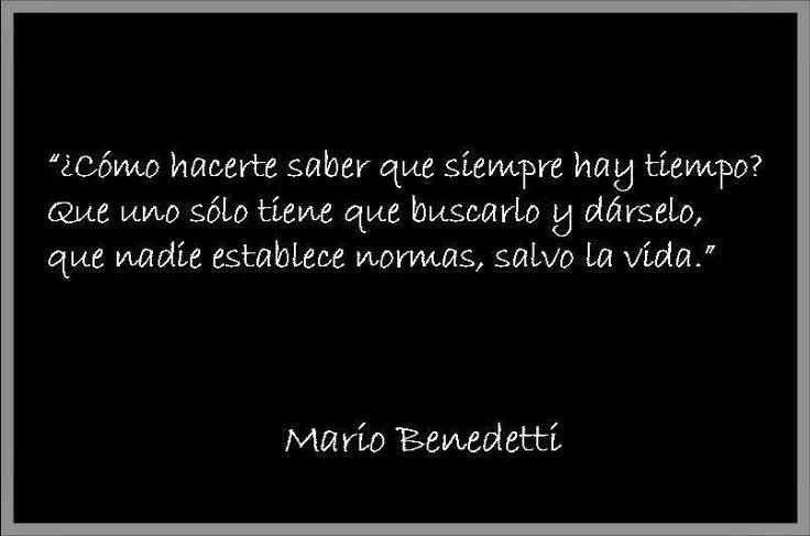 """""""¿Cómo hacerte saber que siempre hay tiempo? Que uno sólo tiene que buscarlo y dárselo, que nadie establece normas, salvo la vida."""" #frases #citas #MarioBenedetti"""