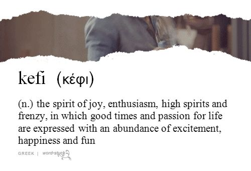 kefi | (n.) | the spirit of joy, enthusiasm, high spirits and frenzy, in which good times and passion for life are expressed with an abundance of excitement, happiness and fun | greek | #wordstoliveby