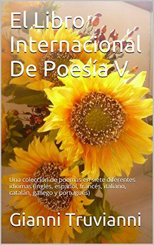 El Libro Internacional De Poesía V: Una colección de poemas en siete diferentes idiomas (Inglés, español, francés, italiano, catalán, gallego y portugués) (Spanish Edition) by Gianni Truvianni https://www.amazon.ca/dp/B00MR6BTP0/ref=cm_sw_r_pi_dp_FppdxbKPJB6AE