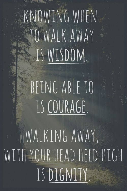 """Knowing when to walk away is wisdom. Being able to is courage. Walking away, with your head held high is dignity."""