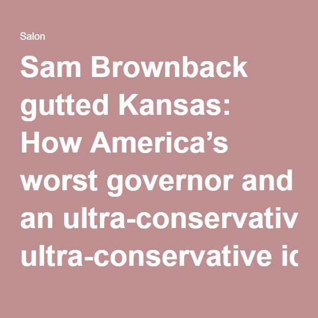 Sam Brownback gutted Kansas: How America's worst governor and an ultra-conservative ideology wrecked an entire state - Salon.com