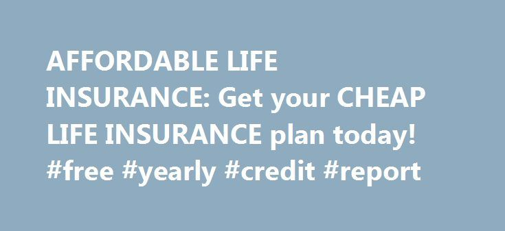 AFFORDABLE LIFE INSURANCE: Get your CHEAP LIFE INSURANCE plan today! #free #yearly #credit #report http://insurances.remmont.com/affordable-life-insurance-get-your-cheap-life-insurance-plan-today-free-yearly-credit-report/  #affordable life insurance # affordable life insurance life insurance quotes Life Insurance life insurance companies life insurance rates global life insurance life insurance quotes online online life insurance term life insurance quotes life insurance quotes state farm…