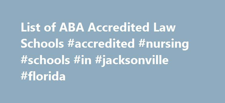 List of ABA Accredited Law Schools #accredited #nursing #schools #in #jacksonville #florida http://tennessee.remmont.com/list-of-aba-accredited-law-schools-accredited-nursing-schools-in-jacksonville-florida/  # Every ABA Accredited Law School in the United States Once you have passed the LSAT, you are ready to apply to law school. The LSAC can assist you in this endeavor, and some ABA-accredited law schools require that you use services provided by the LSAC when applying. This list shows you…