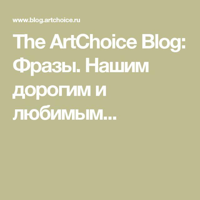 The ArtChoice Blog: Фразы. Нашим дорогим и любимым...