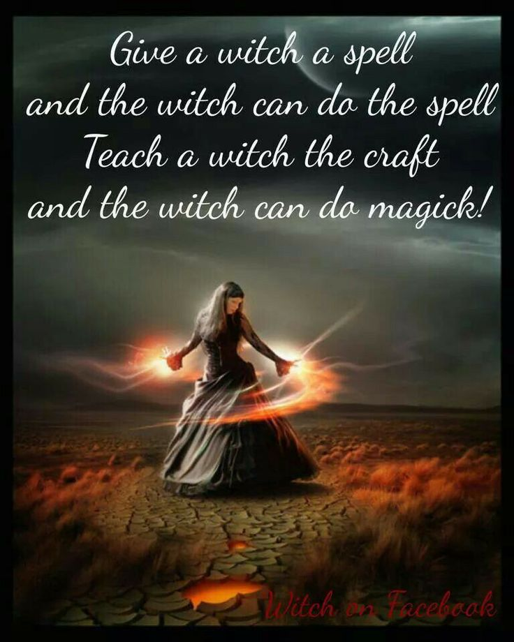 Give a witch a spell and the witch can do the spell. Teach a witch the craft and the witch can do Magick!