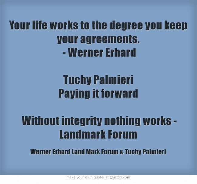 Your life works to the degree you keep your agreements. - Werner Erhard Tuchy Palmieri Paying it forward  Without integrity nothing works - Landmark Forum