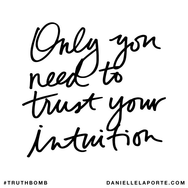 Truthbomb: Only you need to trust your intuition.