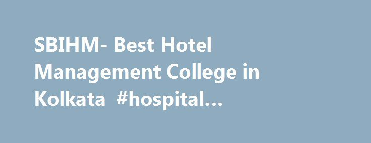 SBIHM- Best Hotel Management College in Kolkata #hospital #management #degree http://india.remmont.com/sbihm-best-hotel-management-college-in-kolkata-hospital-management-degree/  # SBIHM School of Management Progressive Programme Hotel management institute The Graduate programme in Management is a board based general management qualification tailored to the needs of experienced of aspiring managers who wish to expand their knowledge and skills and eqip themsaleves for senior management…