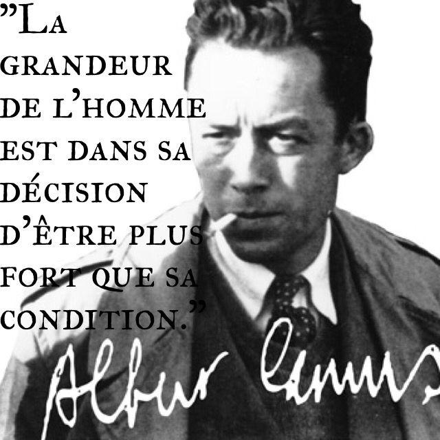 """""""La grandeur de l'homme est dans sa décision d'être plus fort que sa condition.""""  Albert Camus"""