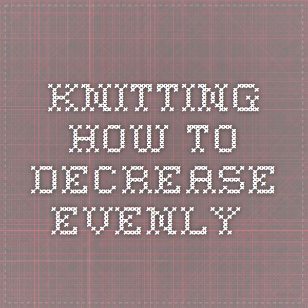 Knitting Decrease Stitches Evenly Calculator : 17 Best images about Knit on Pinterest Free pattern, Ribs and Knit stitches