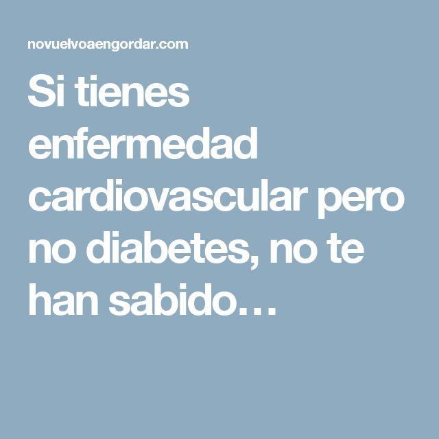 Si tienes enfermedad cardiovascular pero no diabetes, no te han sabido…