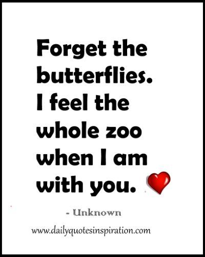 Cute Funny Love Quotes For Her or Him- Forget the butterflies. I feel the whole zoo when I am with you. www.dailyquotesinspiration.com
