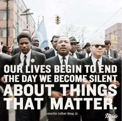 """""""Our lives begin to end the day we become silent about things that matter."""" Martin Luther King Jr."""