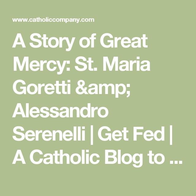 A Story of Great Mercy: St. Maria Goretti & Alessandro Serenelli | Get Fed | A Catholic Blog to Feed Your Faith