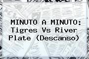 http://tecnoautos.com/wp-content/uploads/imagenes/tendencias/thumbs/minuto-a-minuto-tigres-vs-river-plate-descanso.jpg Tigres vs River. MINUTO A MINUTO: Tigres vs River Plate (Descanso), Enlaces, Imágenes, Videos y Tweets - http://tecnoautos.com/actualidad/tigres-vs-river-minuto-a-minuto-tigres-vs-river-plate-descanso/