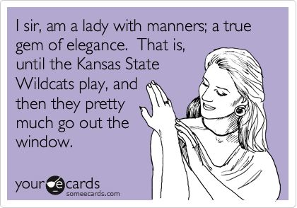 I sir, am a lady with manners; a true gem of elegance. That is, until the Kansas State Wildcats play, and then they pretty much go out the window.  :o)  Go Cats!