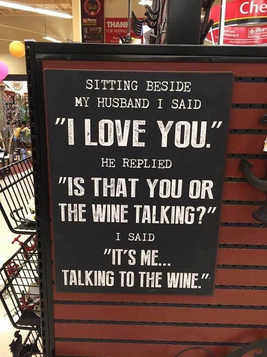 i love you.. is that you talking or the wine? it's me talking to the wine...