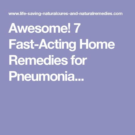 Awesome! 7 Fast-Acting Home Remedies for Pneumonia...