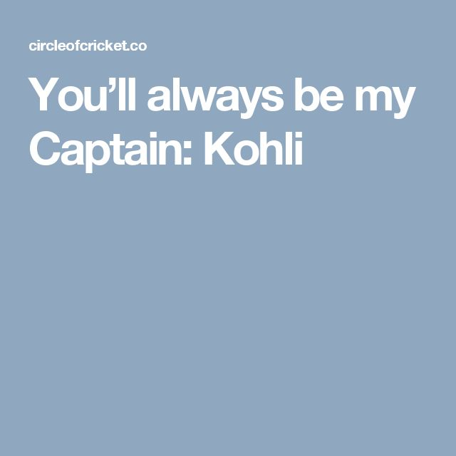 You'll always be my Captain: Kohli