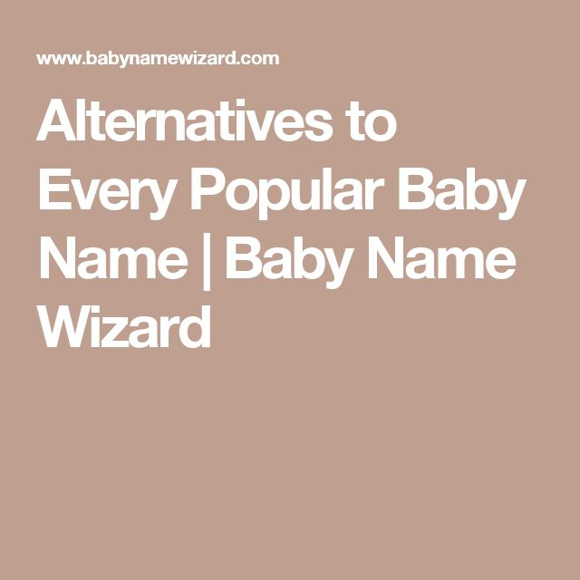 Alternatives to Every Popular Baby Name | Baby Name Wizard