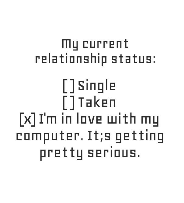My current relationship status: I'm in love with my computer. It's getting pretty serious. - Created with PixTeller